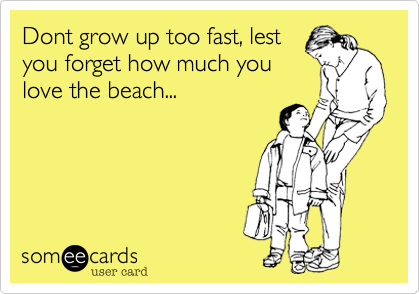 Dont grow up too fast, lestyou forget how much youlove the beach...