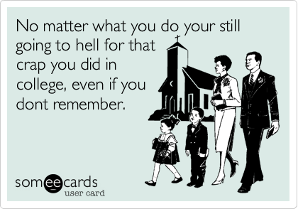 No matter what you do your still going to hell for that