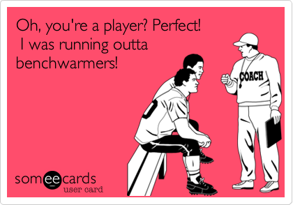 Oh, you're a player? Perfect! I was running outtabenchwarmers!