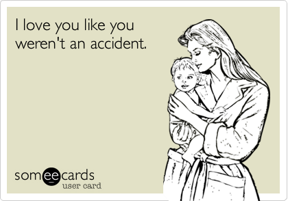 I love you like youweren't an accident.