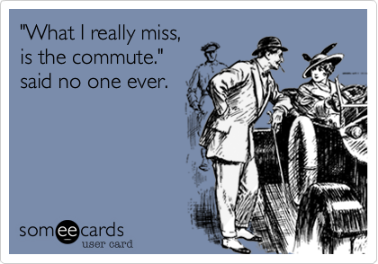 """""""What I really miss,is the commute."""" said no one ever."""