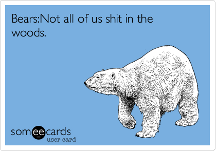 Bears:Not all of us shit in the woods.