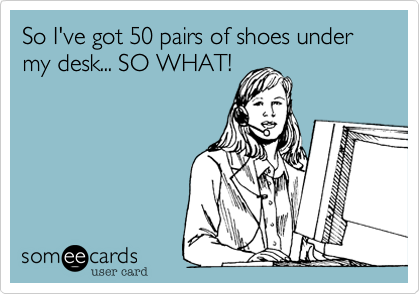 So I've got 50 pairs of shoes under my desk... SO WHAT!