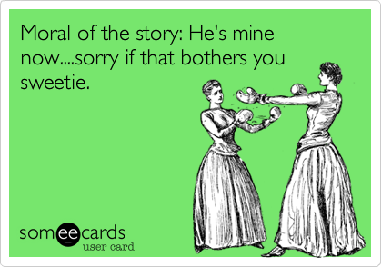 Moral of the story: He's mine now....sorry if that bothers yousweetie.