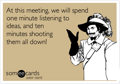 At this meeting, we will spendone minute listening toideas, and tenminutes shootingthem all down!