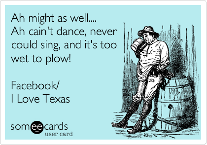 Ah might as well....Ah cain't dance, never could sing, and it's too wet to plow!Facebook/I Love Texas