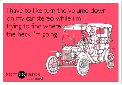 I have to like turn the volume down on my car stereo while i'm