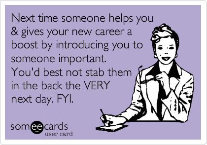 Next time someone helps you& gives your new career aboost by introducing you tosomeone important.You'd best not stab themin the back the VERYnext day. FYI.