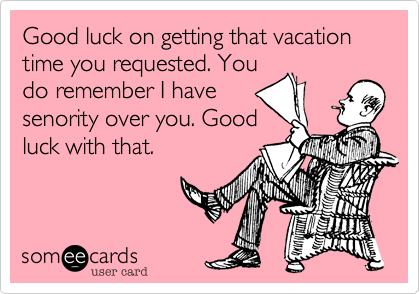 Good luck on getting that vacation time you requested. You