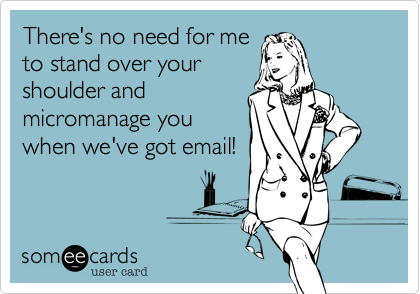 There's no need for meto stand over yourshoulder andmicromanage youwhen we've got email!