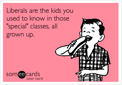 Liberals are the kids you 