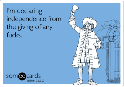 I'm declaringindependence fromthe giving of anyfucks.