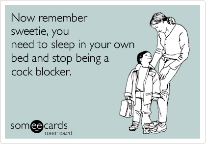Now remembersweetie, youneed to sleep in your ownbed and stop being acock blocker.