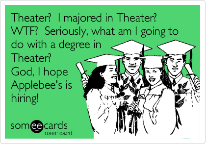 Theater?  I majored in Theater?  WTF?  Seriously, what am I going to do with a degree in