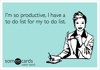 I'm so productive, I have a to do list for my to do list.