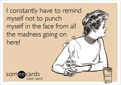 I constantly have to remind