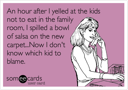 An hour after I yelled at the kids not to eat in the familyroom, I spilled a bowlof salsa on the newcarpet...Now I don'tknow which kid toblame.