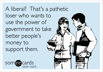 A liberal?  That's a patheticloser who wants touse the power ofgovernment to takebetter people's money to support them.