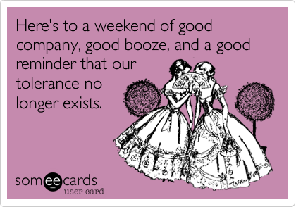 Here's to a weekend of good company, good booze, and a good reminder that our