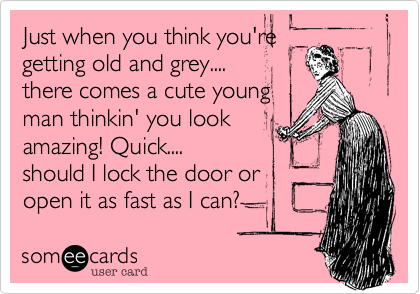Just when you think you're getting old and grey....there comes a cute youngman thinkin' you lookamazing! Quick....should I lock the door or open it as fast as I can?
