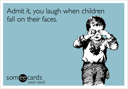 Admit it, you laugh when children fall on their faces.