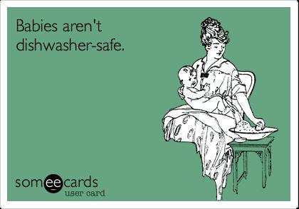 Babies aren'tdishwasher-safe.