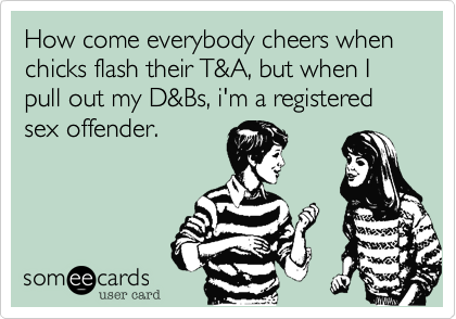 How come everybody cheers when chicks flash their T&A, but when I pull out my D&Bs, i'm a registered sex offender.