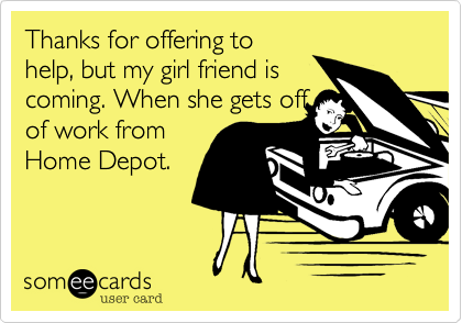 Thanks for offering tohelp, but my girl friend iscoming. When she gets offof work fromHome Depot.