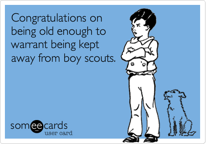 Congratulations onbeing old enough towarrant being keptaway from boy scouts.