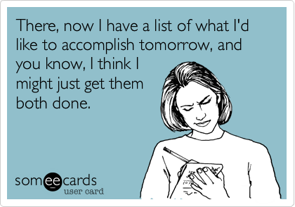 There, now I have a list of what I'd like to accomplish tomorrow, and you know, I think Imight just get themboth done.