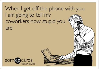When I get off the phone with you I am going to tell my