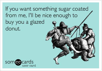 If you want something sugar coated from me, I'll be nice enough to