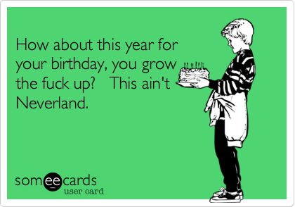 How about this year for your birthday, you growthe fuck up?   This ain't Neverland.