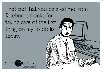 I noticed that you deleted me from facebook, thanks fortaking care of the firstthing on my to do listtoday.