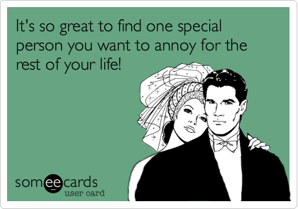 It's so great to find one special person you want to annoy for the rest of your life!