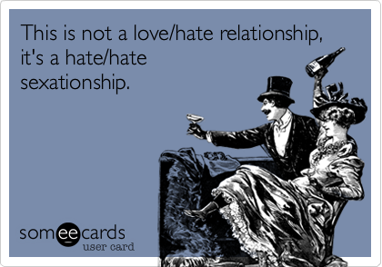 This is not a love/hate relationship,it's a hate/hatesexationship.