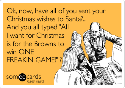 """Ok, now, have all of you sent your Christmas wishes to Santa?...And you all typed """"AllI want for Christmasis for the Browns towin ONEFREAKIN GAME!"""" ?"""