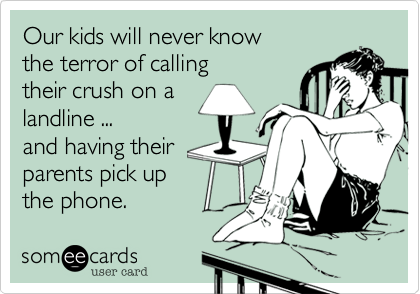 Our kids will never knowthe terror of callingtheir crush on alandline ...and having theirparents pick up the phone.