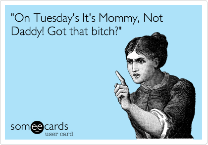 """""""On Tuesday's It's Mommy, Not Daddy! Got that bitch?"""""""