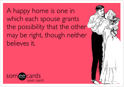 A happy home is one inwhich each spouse grantsthe possibility that the othermay be right, though neitherbelieves it.