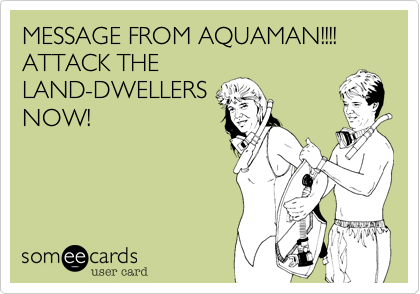 MESSAGE FROM AQUAMAN!!!! ATTACK THE
