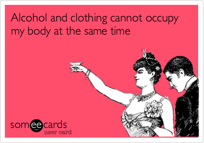 Alcohol and clothing cannot occupy my body at the same time