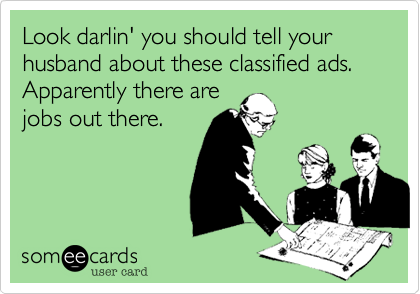 Look darlin' you should tell your husband about these classified ads. Apparently there arejobs out there.
