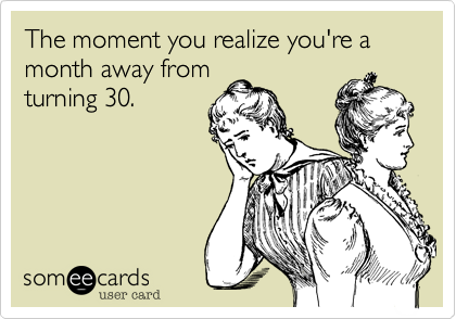 The moment you realize you're a month away from