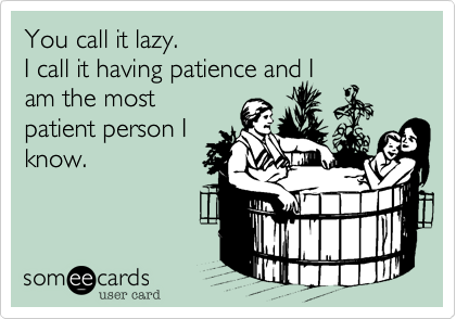 You call it lazy. I call it having patience and Iam the mostpatient person Iknow.