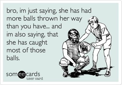 bro, im just saying, she has had more balls thrown her way