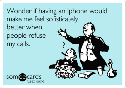 Wonder if having an Iphone would make me feel sofisticately
