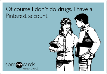 Of course I don't do drugs. I have a Pinterest account.