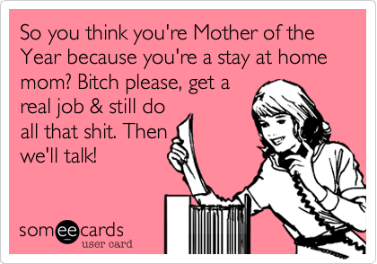So you think you're Mother of the Year because you're a stay at home mom? Bitch please, get areal job & still doall that shit. Thenwe'll talk!