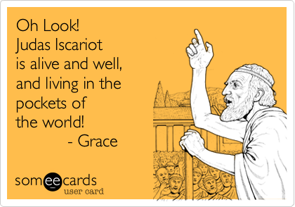 Oh Look!   Judas Iscariotis alive and well,  and living in the pockets ofthe world!            - Grace